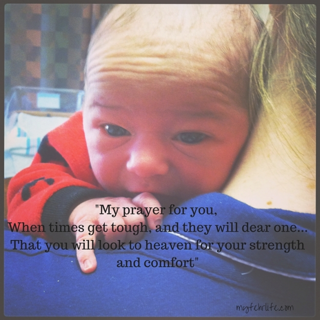 -My prayer for you, When times get tough, and they will dear one...That you will look to heaven for your strength and comfort-