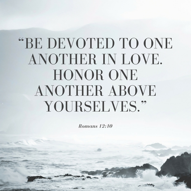 """Be devoted to one another in love. Honor one another above yourselves."""