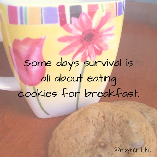 Some days survival is all about eating cookies for breakfast.
